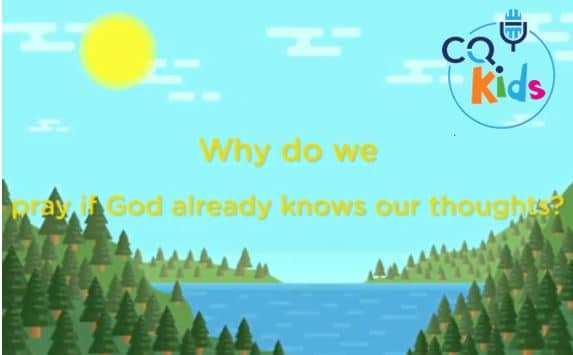 VIDEO: CQ Kids – Why Do We Pray if God Already Knows Our Thoughts?