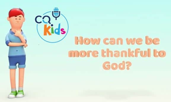 VIDEO: CQ Kids – How Can We Be More Thankful to God?