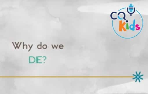 VIDEO: CQ Kids – Why Do We Die?
