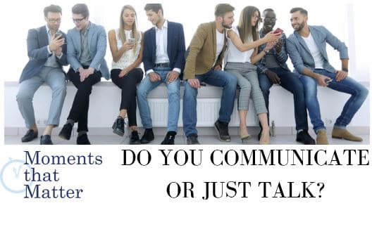 VIDEO: Moments that Matter – Do You Communicate or Just Talk?