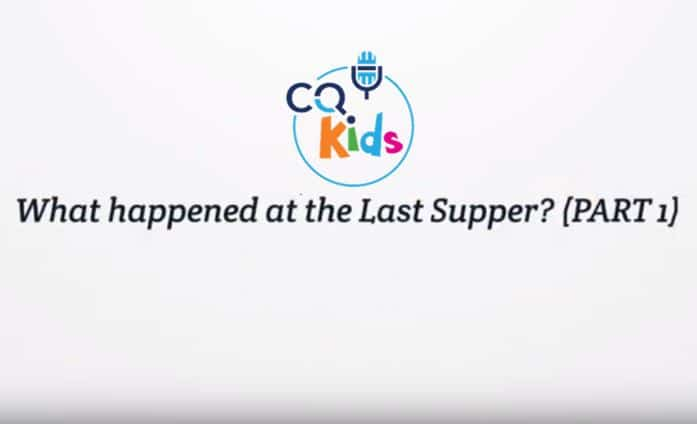 VIDEO: CQ Kids – What Happened at the Last Supper? (Part I)