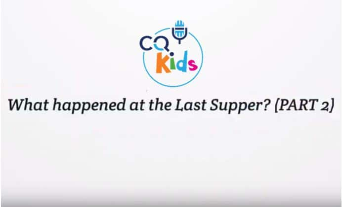 VIDEO: CQ Kids – What Happened at the Last Supper? (Part II)