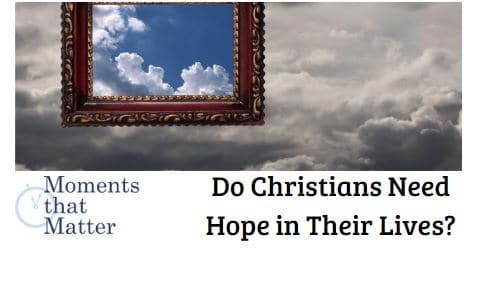 VIDEO: Moments that Matter – Do Christians Need Hope in Their Lives?