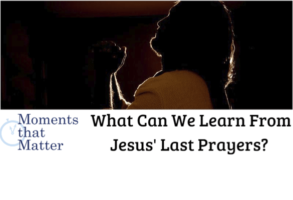 VIDEO: Moments that Matter – What Can We Learn From Jesus' Final Prayers?