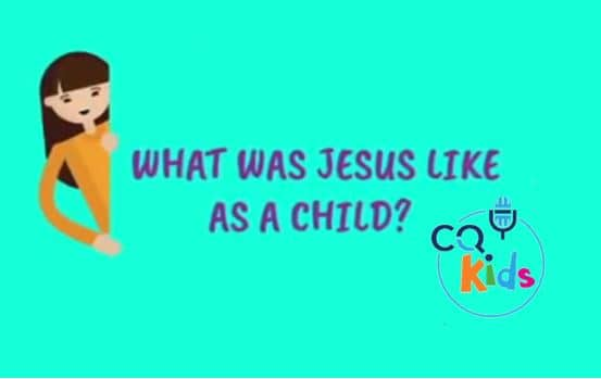 VIDEO: CQ Kids – What Was Jesus Like as a Child?