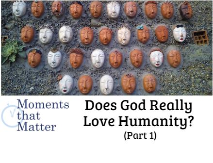 VIDEO: Moments that Matter – Does God Really Love Humanity? (Part 1)