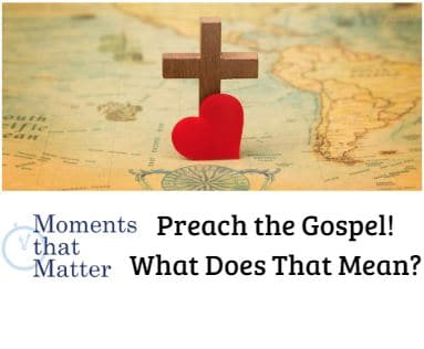 VIDEO: Moments that Matter-Preach the Gospel! What Does That Mean?