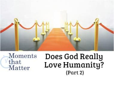 VIDEO: Moments that Matter – Does God Really Love Humanity? (Part II)