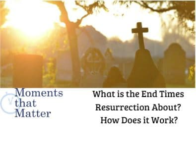 VIDEO: Moments that Matter – What is the End Times Resurrection About? How Does it Work?