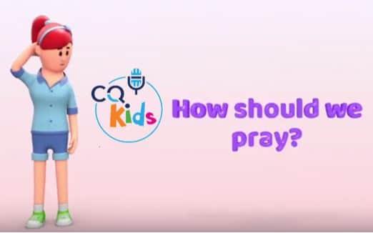 VIDEO: CQ Kids – How Should We Pray?