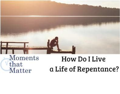 VIDEO: Moments that Matter – How Do I Live a Life of Repentance?