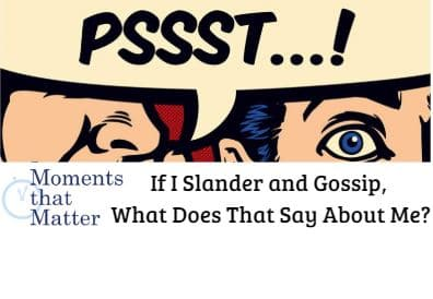 VIDEO: Moments that Matter – If I Slander and Gossip, What Does That Say About Me?