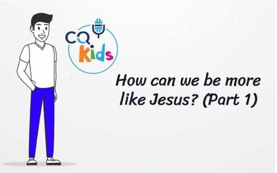 VIDEO: CQ Kids – How Can We Be More Like Jesus? (Part 1)