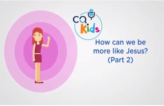 VIDEO: CQ Kids – How Can We Be More Like Jesus? (Part 2)