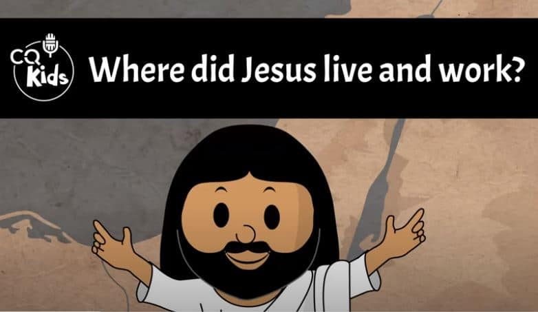 VIDEO: CQ Kids – Where Did Jesus Live and Work?