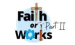 faith or works part II